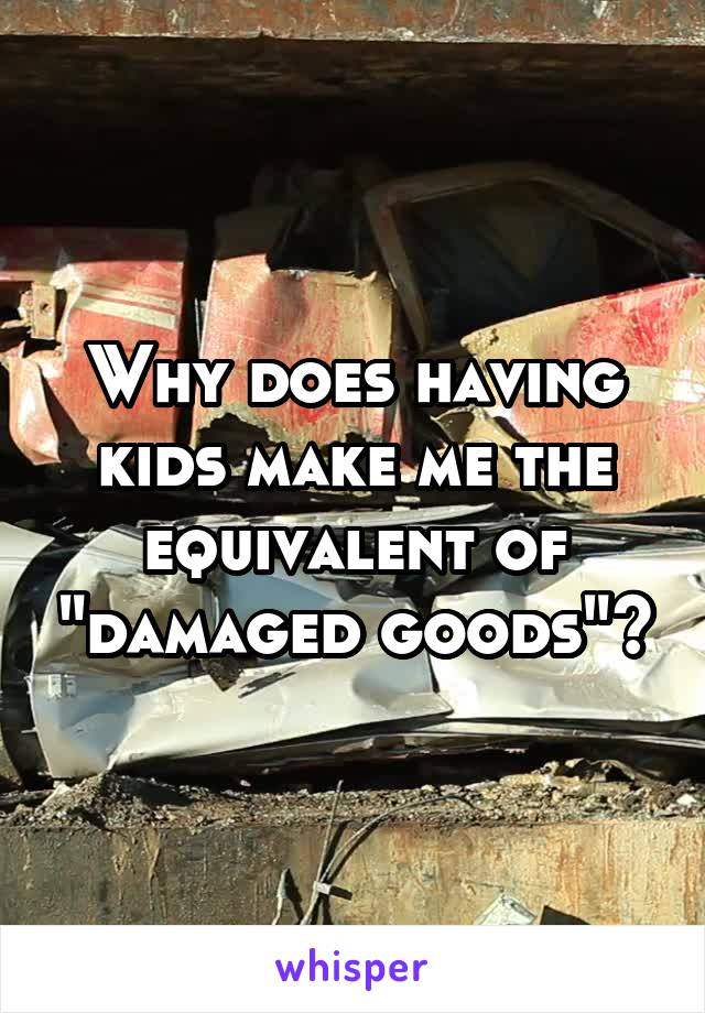 "Why does having kids make me the equivalent of ""damaged goods""?"