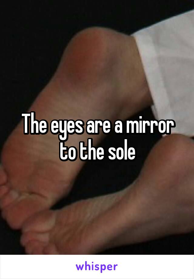 The eyes are a mirror to the sole
