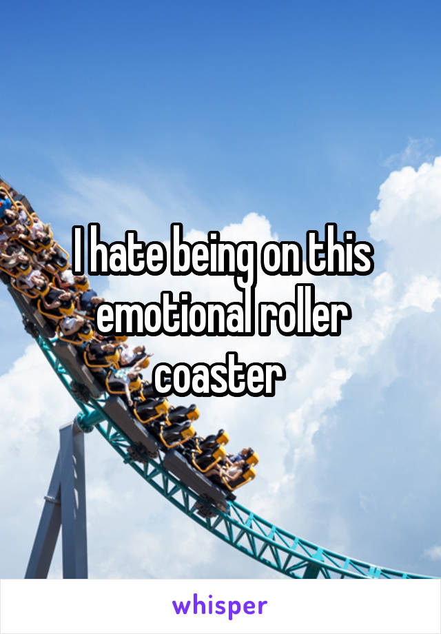 I hate being on this emotional roller coaster