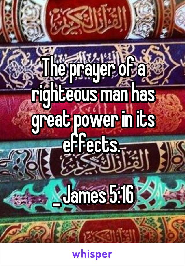 The prayer of a righteous man has great power in its effects.   _ James 5:16