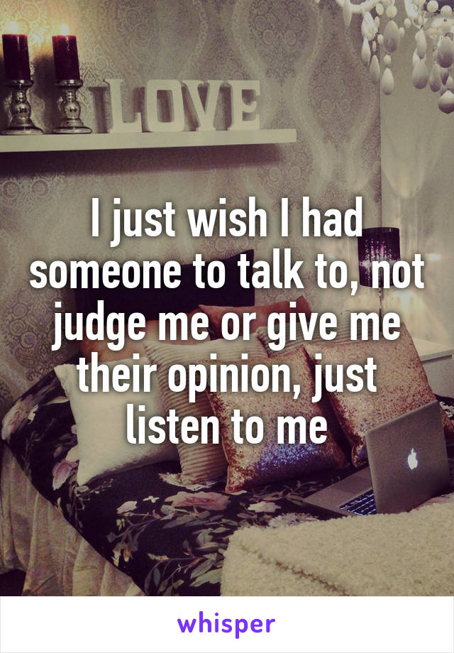 I just wish I had someone to talk to, not judge me or give me their opinion, just listen to me