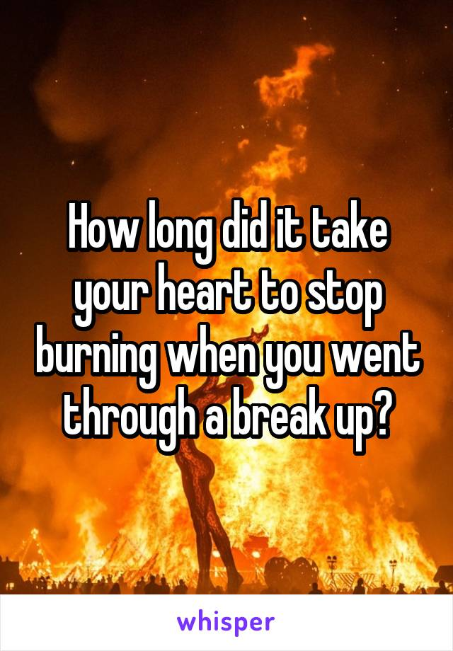 How long did it take your heart to stop burning when you went through a break up?
