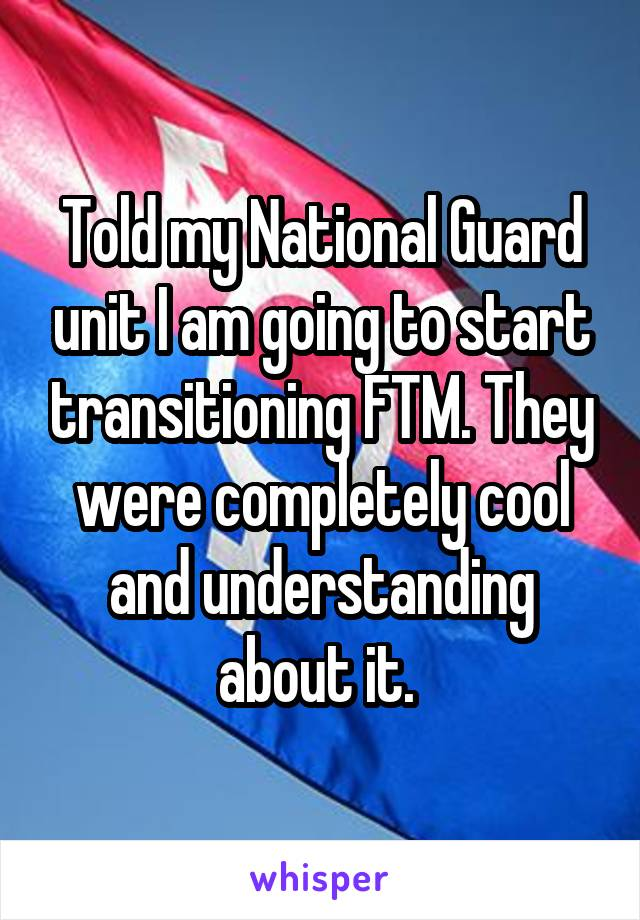 Told my National Guard unit I am going to start transitioning FTM. They were completely cool and understanding about it.
