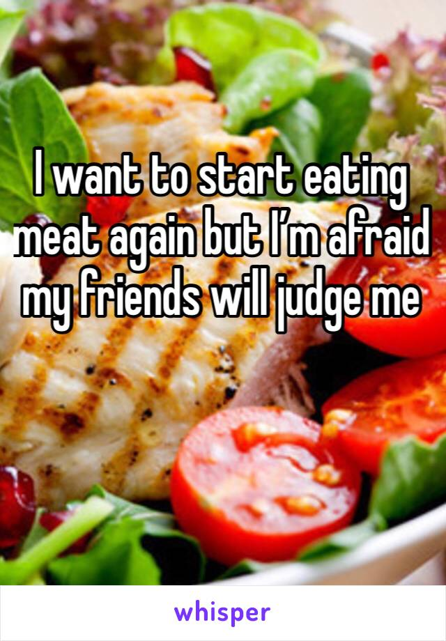 I want to start eating meat again but I'm afraid my friends will judge me