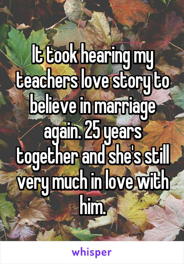 It took hearing my teachers love story to believe in marriage again. 25 years together and she's still very much in love with him.