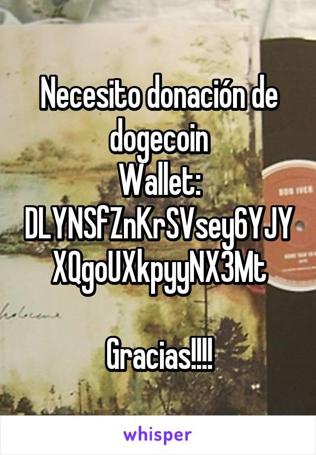 Necesito donación de dogecoin Wallet: DLYNSfZnKrSVsey6YJYXQgoUXkpyyNX3Mt  Gracias!!!!
