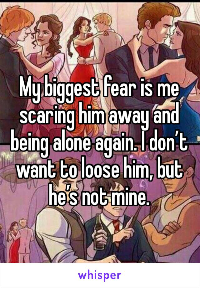 My biggest fear is me scaring him away and being alone again. I don't want to loose him, but he's not mine.