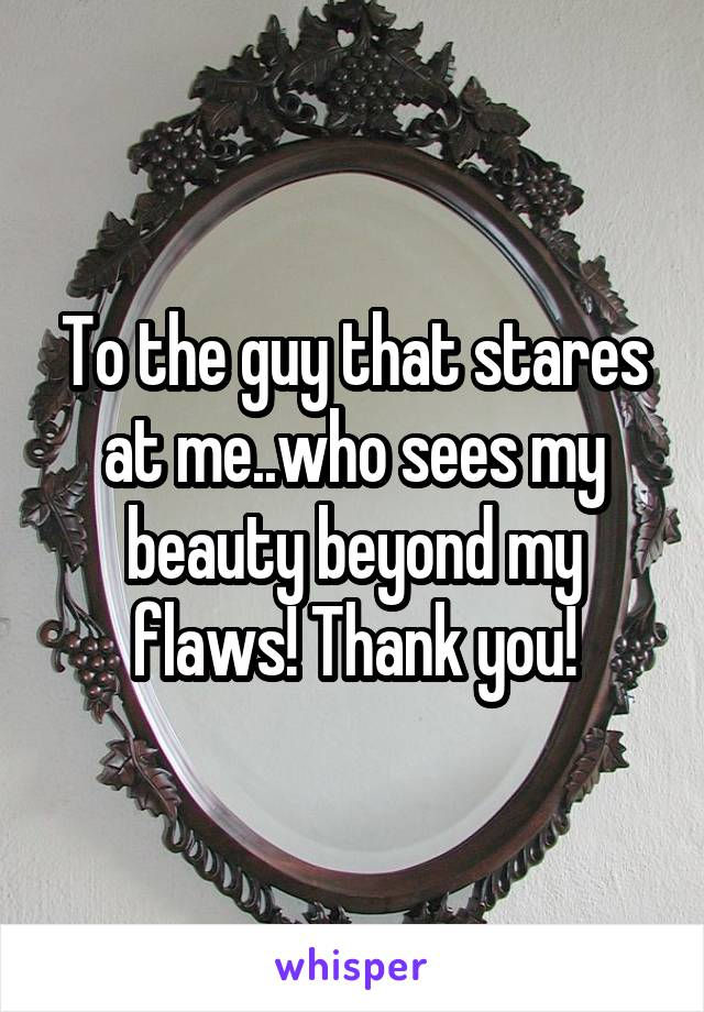 To the guy that stares at me..who sees my beauty beyond my flaws! Thank you!