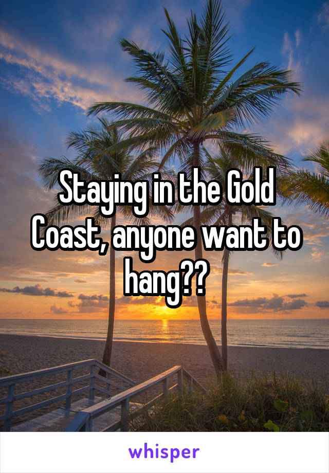 Staying in the Gold Coast, anyone want to hang??