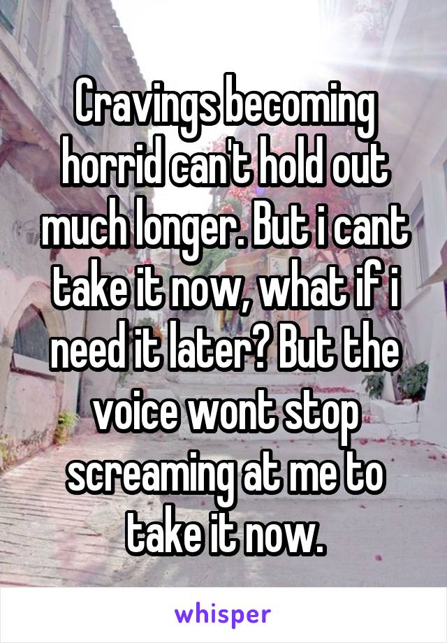 Cravings becoming horrid can't hold out much longer. But i cant take it now, what if i need it later? But the voice wont stop screaming at me to take it now.