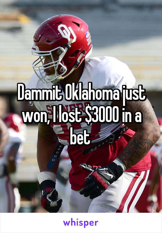 Dammit Oklahoma just won, I lost $3000 in a bet