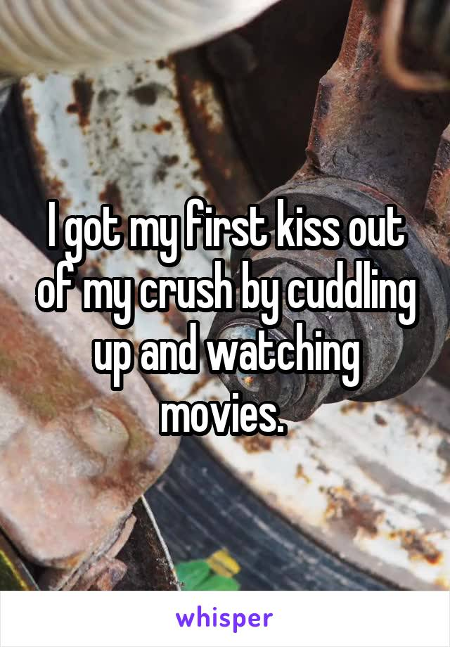 I got my first kiss out of my crush by cuddling up and watching movies.