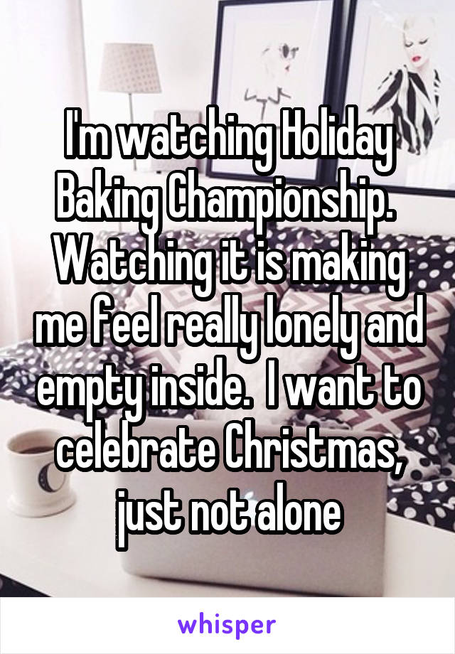 I'm watching Holiday Baking Championship.  Watching it is making me feel really lonely and empty inside.  I want to celebrate Christmas, just not alone