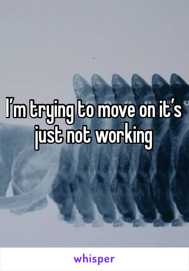I'm trying to move on it's just not working