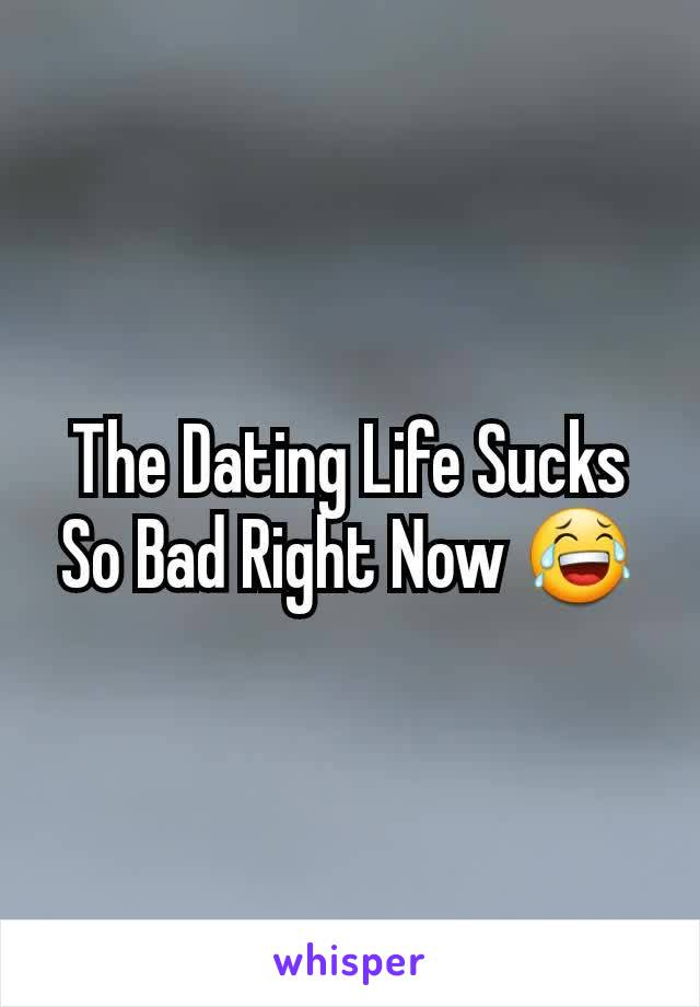 The Dating Life Sucks So Bad Right Now 😂