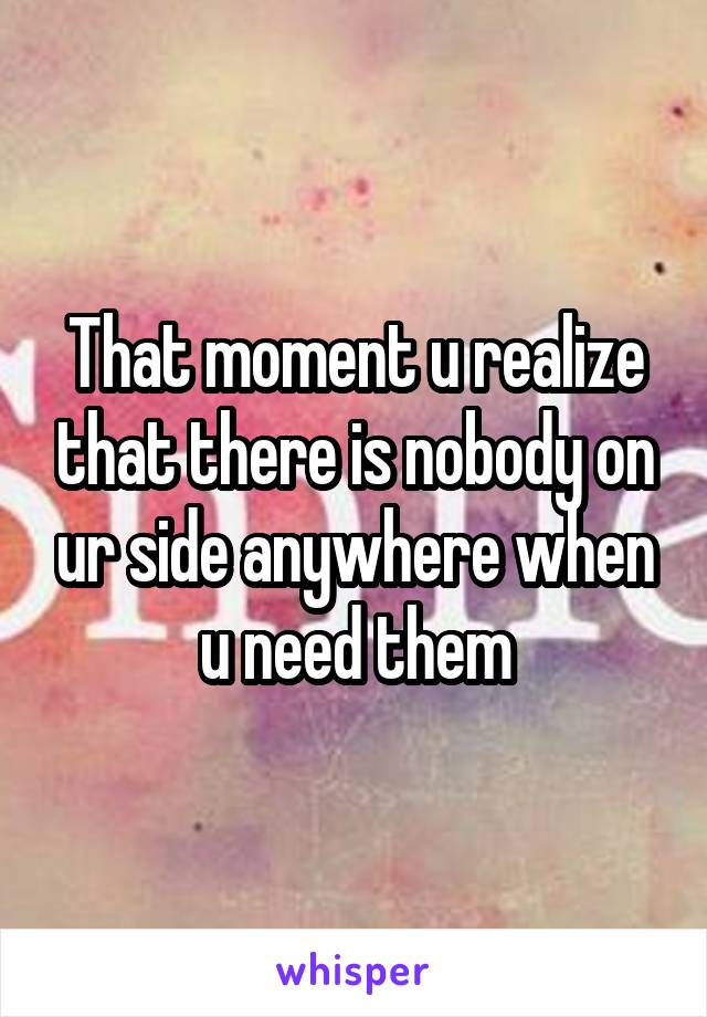 That moment u realize that there is nobody on ur side anywhere when u need them