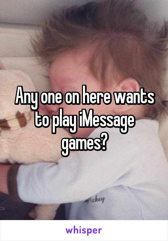 Any one on here wants to play iMessage games?