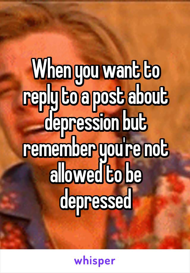When you want to reply to a post about depression but remember you're not allowed to be depressed
