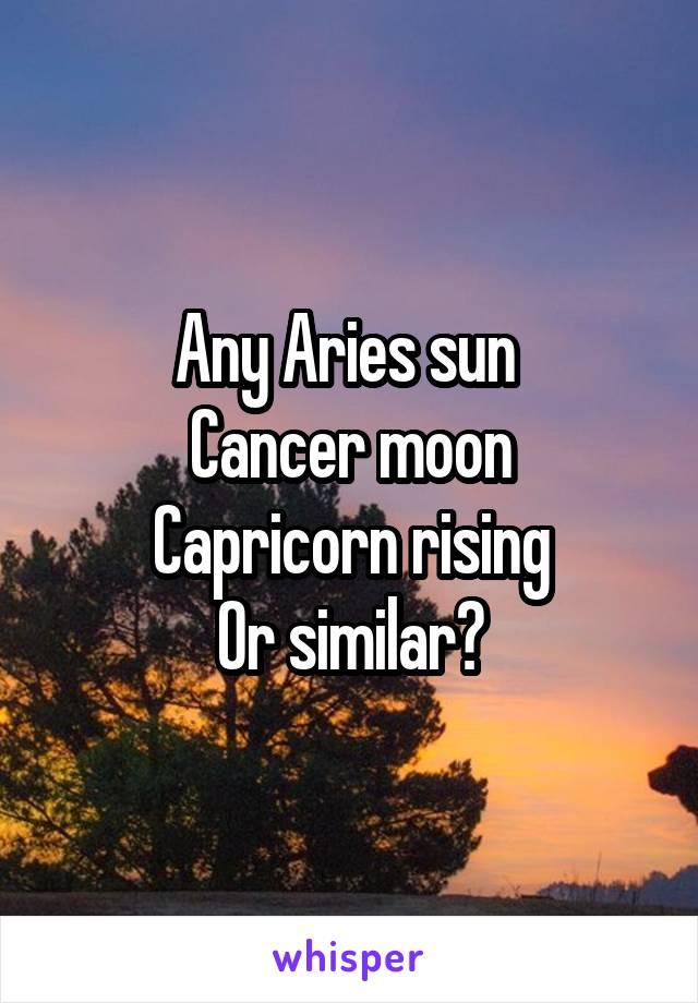 Any Aries sun  Cancer moon Capricorn rising Or similar?