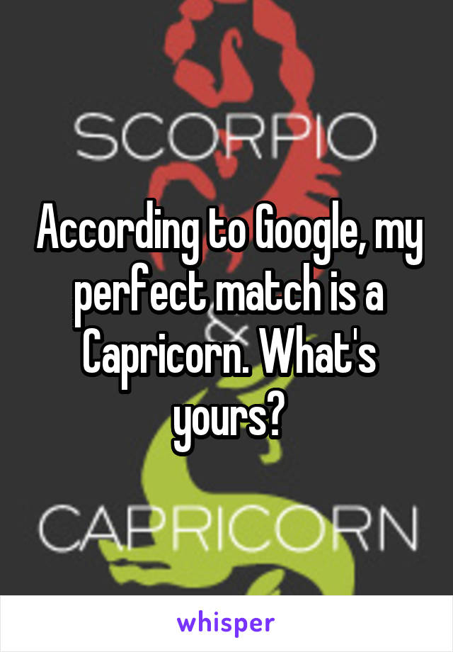 According to Google, my perfect match is a Capricorn. What's yours?