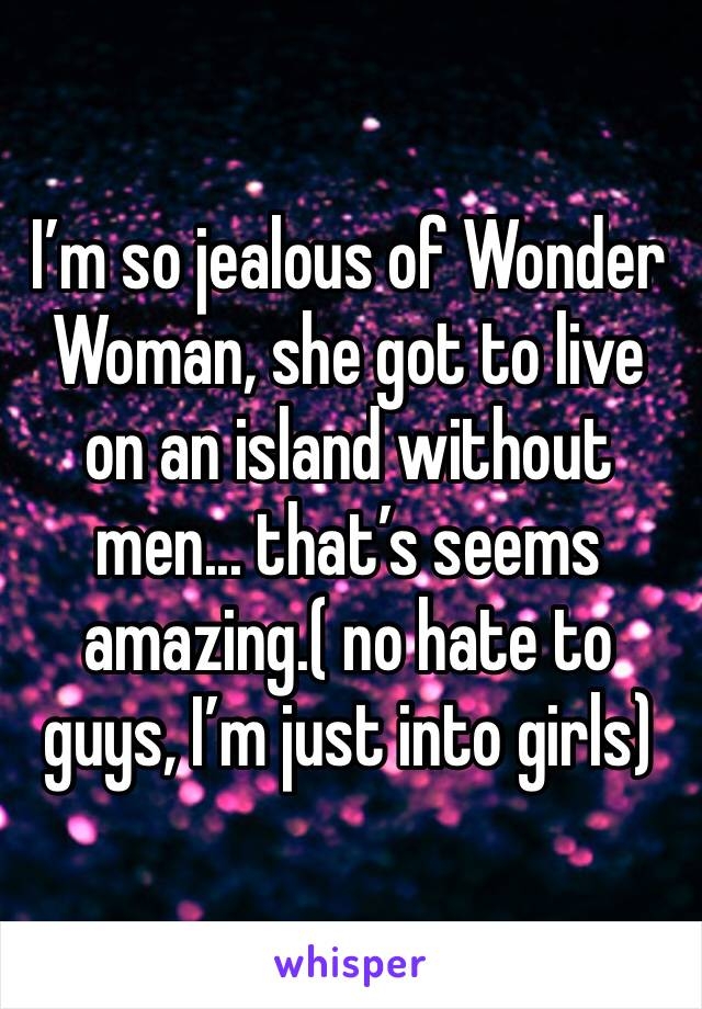 I'm so jealous of Wonder Woman, she got to live on an island without men... that's seems amazing.( no hate to guys, I'm just into girls)