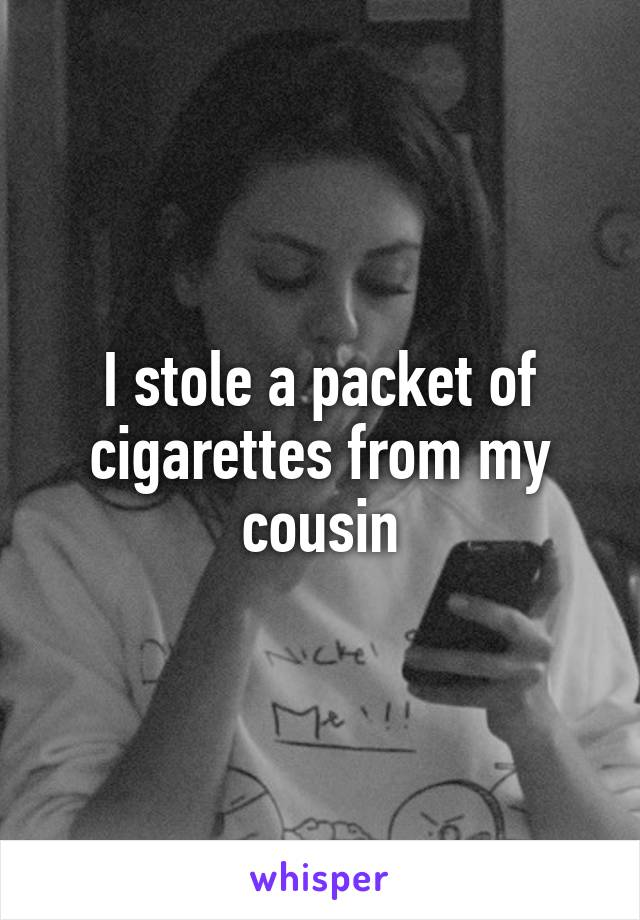 I stole a packet of cigarettes from my cousin