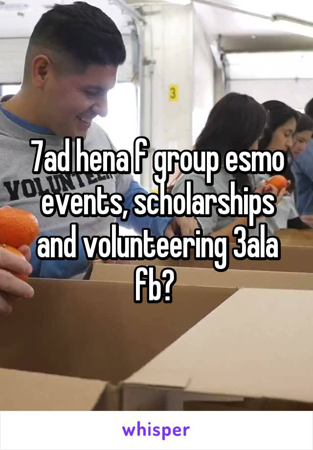 7ad hena f group esmo events, scholarships and volunteering 3ala fb?