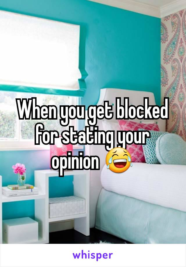 When you get blocked for stating your opinion 😂