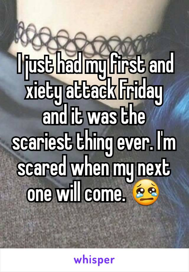 I just had my first and xiety attack Friday and it was the scariest thing ever. I'm scared when my next one will come. 😢