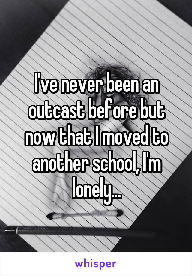 I've never been an outcast before but now that I moved to another school, I'm lonely...