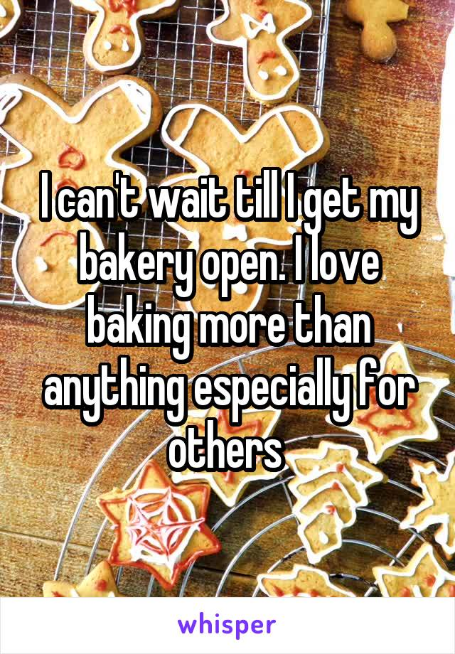 I can't wait till I get my bakery open. I love baking more than anything especially for others