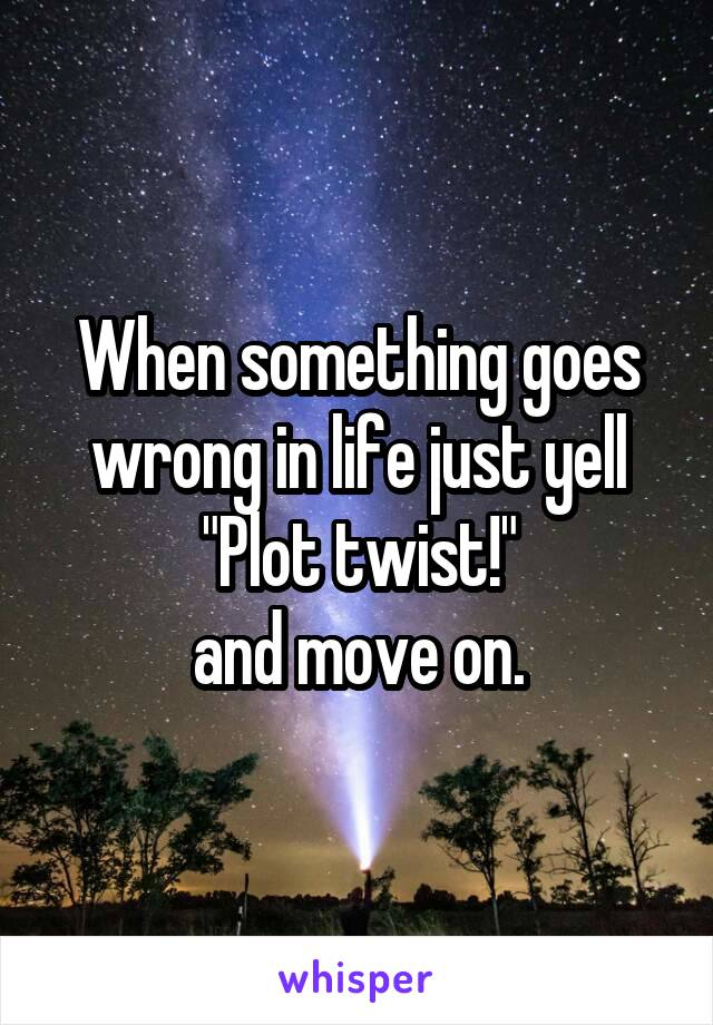 """When something goes wrong in life just yell """"Plot twist!"""" and move on."""