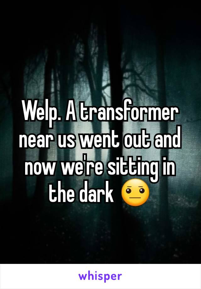 Welp. A transformer near us went out and now we're sitting in the dark 😐