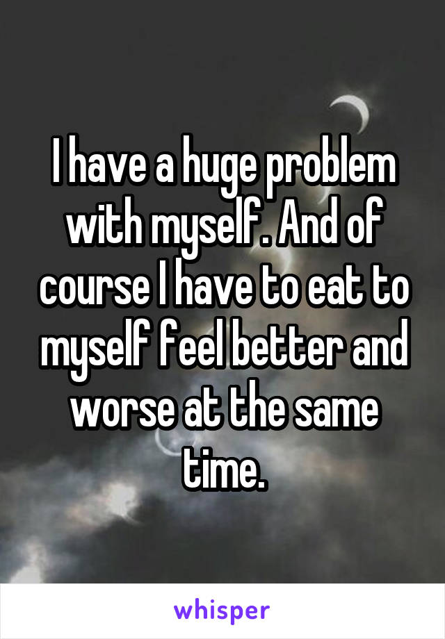 I have a huge problem with myself. And of course I have to eat to myself feel better and worse at the same time.