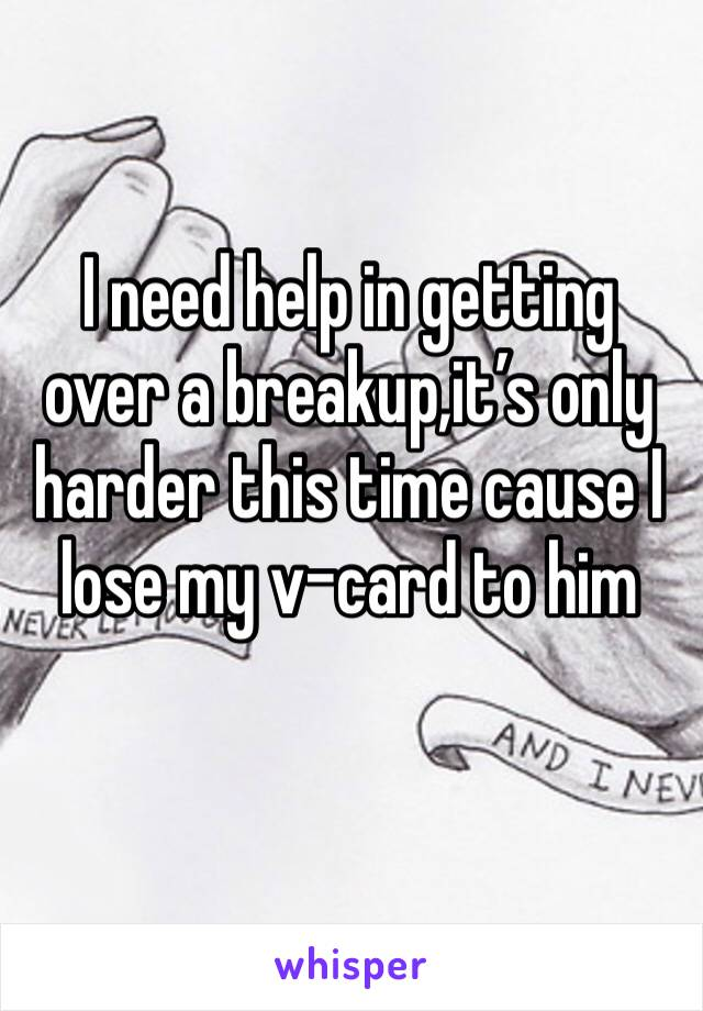 I need help in getting over a breakup,it's only harder this time cause I lose my v-card to him