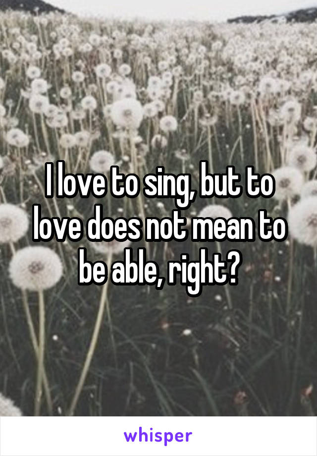 I love to sing, but to love does not mean to be able, right?