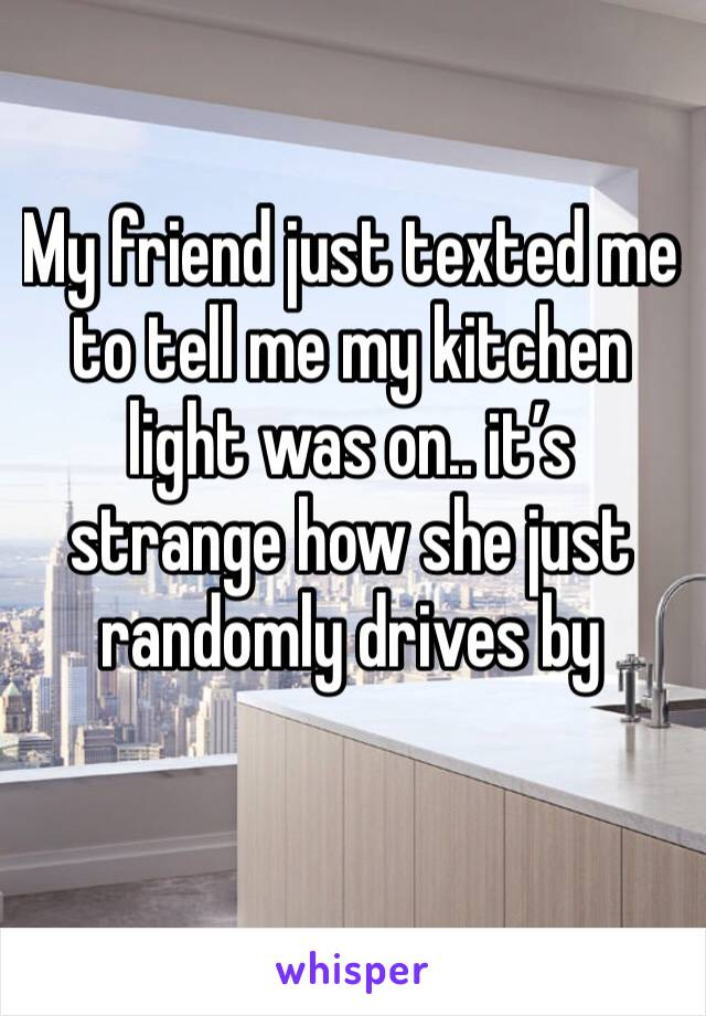 My friend just texted me to tell me my kitchen light was on.. it's strange how she just randomly drives by