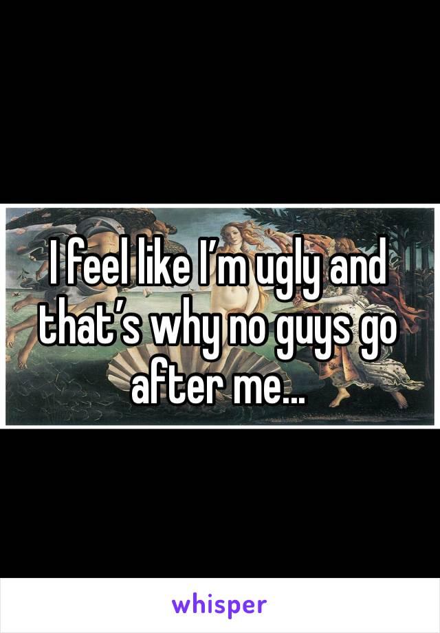 I feel like I'm ugly and that's why no guys go after me...