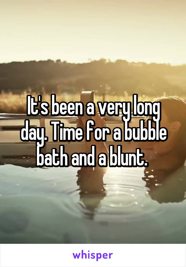 It's been a very long day. Time for a bubble bath and a blunt.