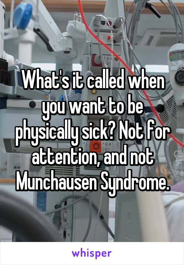 What's it called when you want to be physically sick? Not for attention, and not Munchausen Syndrome.