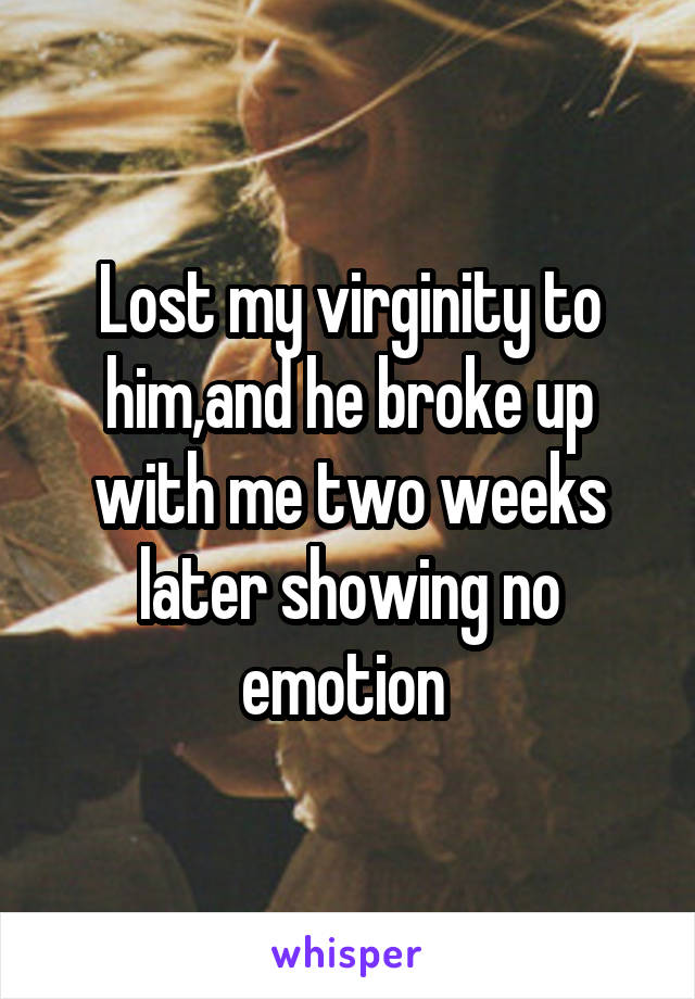 Lost my virginity to him,and he broke up with me two weeks later showing no emotion