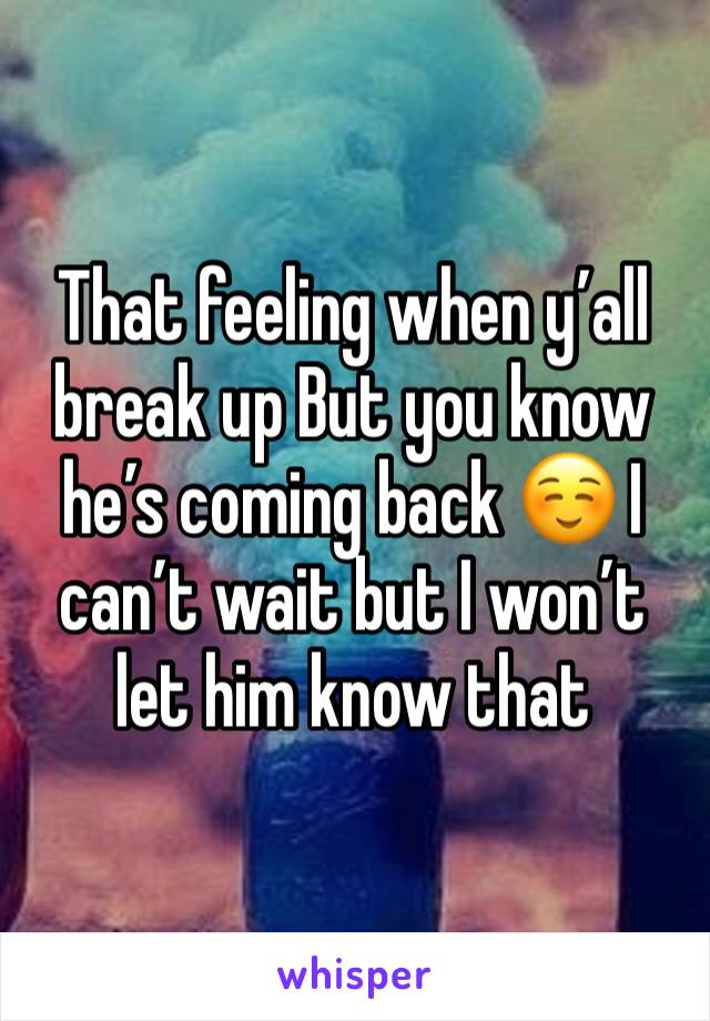 That feeling when y'all break up But you know he's coming back ☺️ I can't wait but I won't let him know that