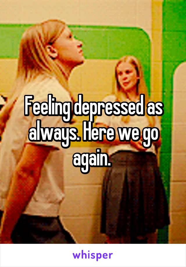 Feeling depressed as always. Here we go again.