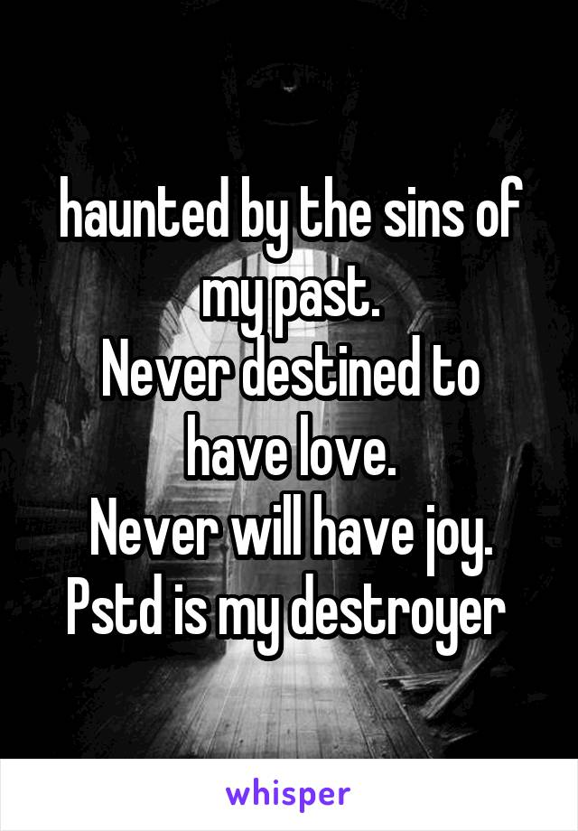 haunted by the sins of my past. Never destined to have love. Never will have joy. Pstd is my destroyer