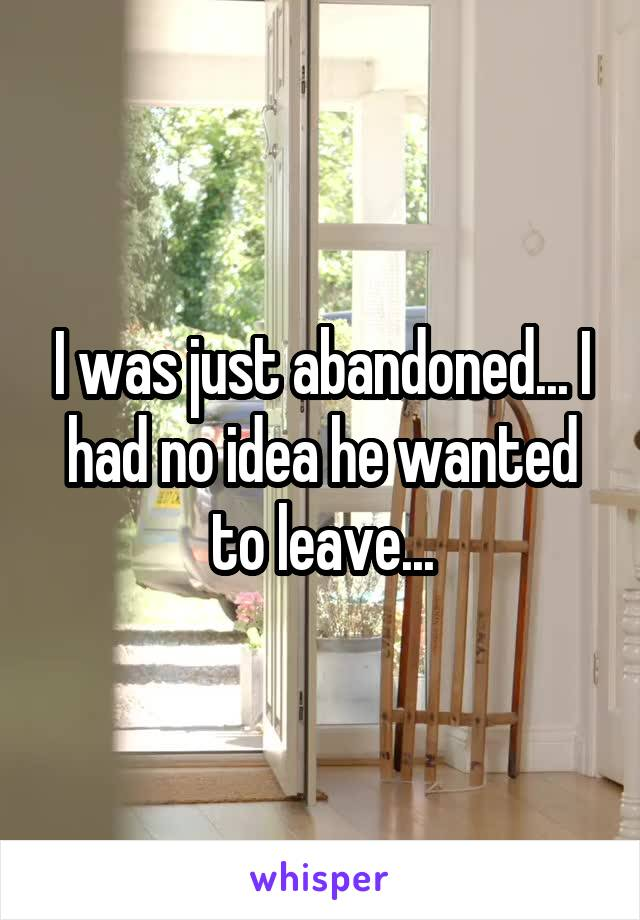 I was just abandoned... I had no idea he wanted to leave...