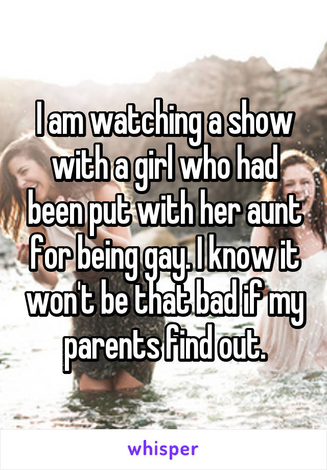 I am watching a show with a girl who had been put with her aunt for being gay. I know it won't be that bad if my parents find out.