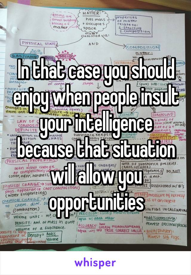 In that case you should enjoy when people insult your intelligence because that situation will allow you opportunities