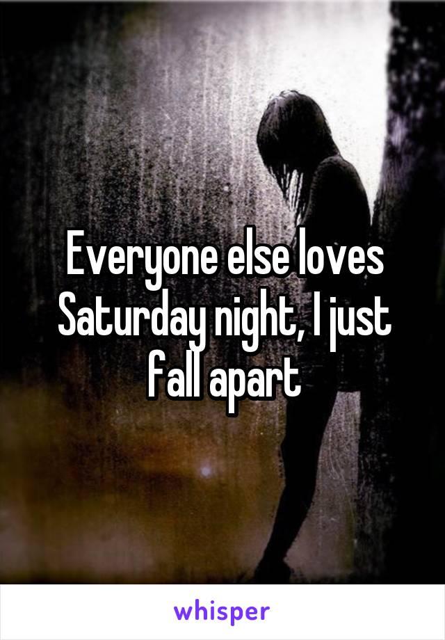 Everyone else loves Saturday night, I just fall apart