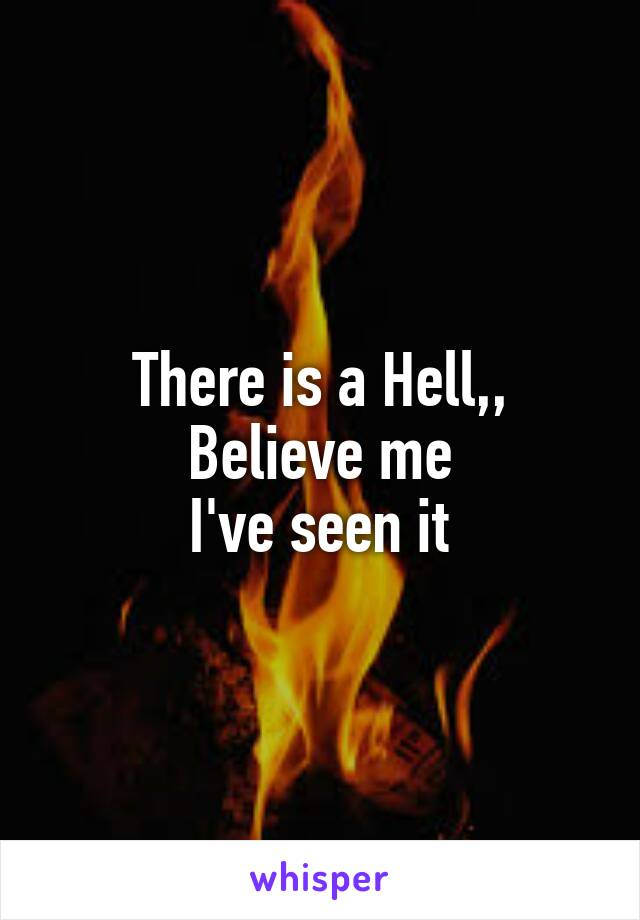 There is a Hell,, Believe me I've seen it