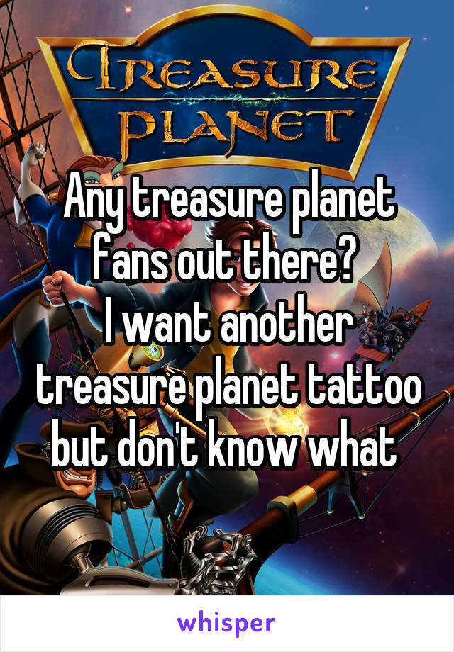 Any treasure planet fans out there?  I want another treasure planet tattoo but don't know what